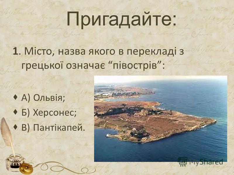 Пригадайте: 1. Місто, назва якого в перекладі з грецької означає півострів: А) Ольвія; Б) Херсонес; В) Пантікапей.