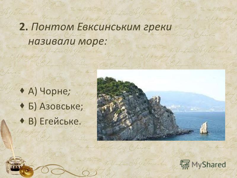 2. Понтом Евксинським греки називали море: А) Чорне; Б) Азовське; В) Егейське.