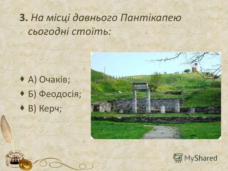 3. На місці давнього Пантікапею сьогодні стоїть: А) Очаків; Б) Феодосія; В) Керч;