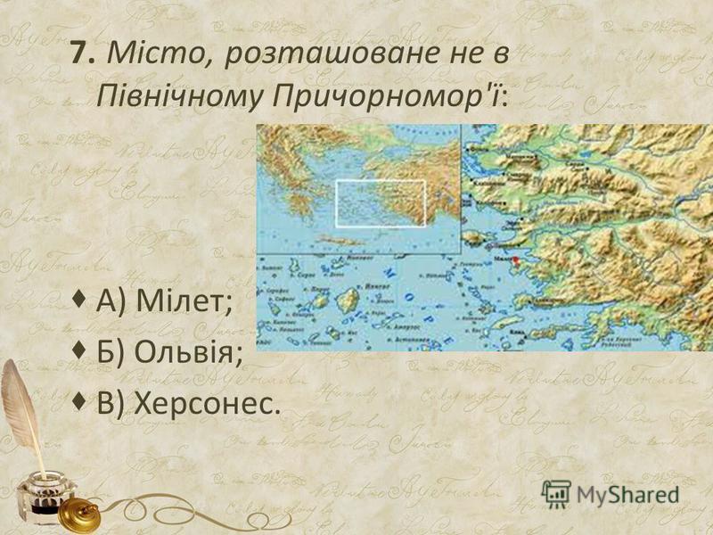 7. Місто, розташоване не в Північному Причорномор'ї: А) Мілет; Б) Ольвія; В) Херсонес.