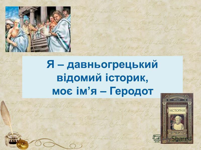 Я – давньогрецький відомий історик, моє імя – Геродот