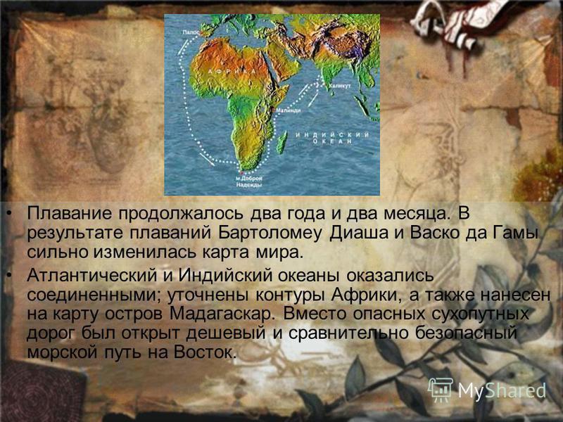 Плавание продолжалось два года и два месяца. В результате плаваний Бартоломеу Диаша и Васко да Гамы сильно изменилась карта мира. Атлантический и Индийский океаны оказались соединенными; уточнены контуры Африки, а также нанесен на карту остров Мадага