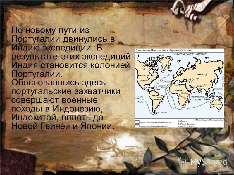 По новому пути из Португалии двинулись в Индию экспедиции. В результате этих экспедиций Индия становится колонией Португалии. Обосновавшись здесь португальские захватчики совершают военные походы в Индонезию, Индокитай, вплоть до Новой Гвинеи и Япони