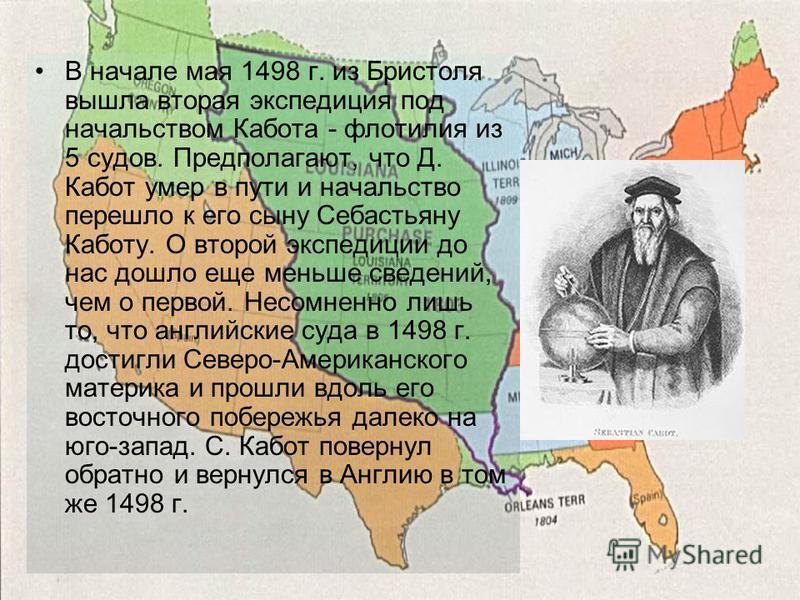 В начале мая 1498 г. из Бристоля вышла вторая экспедиция под начальством Кабота - флотилия из 5 судов. Предполагают, что Д. Кабот умер в пути и начальство перешло к его сыну Себастьяну Каботу. О второй экспедиции до нас дошло еще меньше сведений, чем