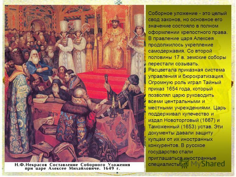 Соборное уложение - это целый свод законов, но основное его значение состояло в полном оформлении крепостного права. В правление царя Алексея продолжилось укрепление самодержавия. Со второй половины 17 в. земские соборы перестали созывать. Расцветала