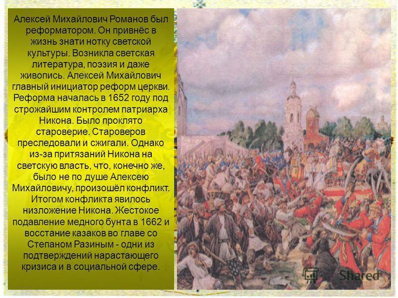 Алексей Михайлович Романов был реформатором. Он привнёс в жизнь знати нотку светской культуры. Возникла светская литература, поэзия и даже живопись. Алексей Михайлович главный инициатор реформ церкви. Реформа началась в 1652 году под строжайшим контр