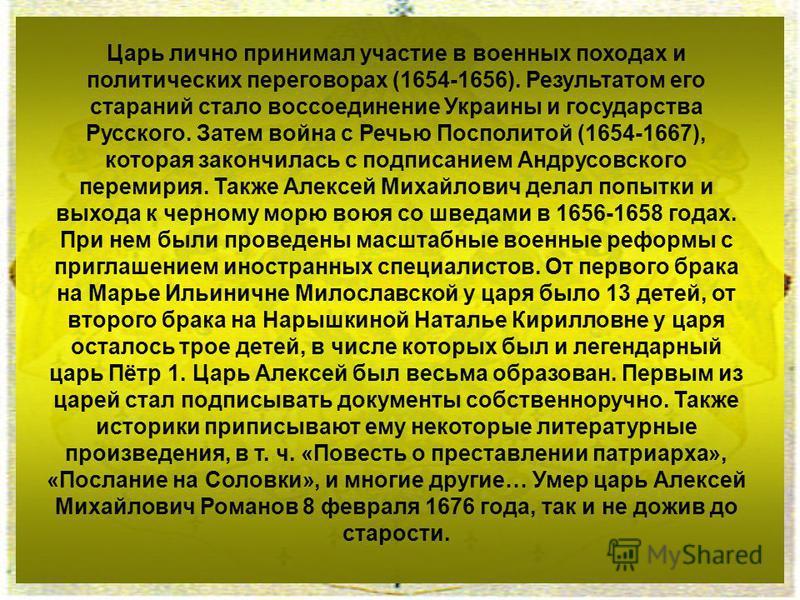 Царь лично принимал участие в военных походах и политических переговорах (1654-1656). Результатом его стараний стало воссоединение Украины и государства Русского. Затем война с Речью Посполитой (1654-1667), которая закончилась с подписанием Андрусовс