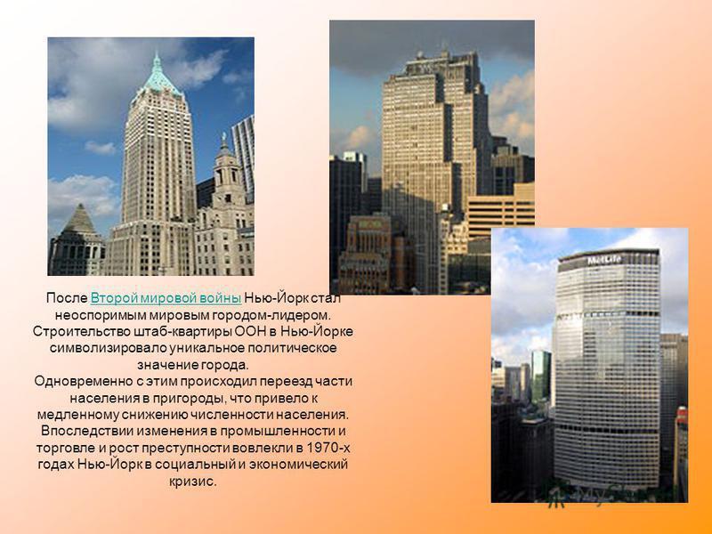 После Второй мировой войны Нью-Йорк стал неоспоримым мировым городом-лидером. Строительство штаб-квартиры ООН в Нью-Йорке символизировало уникальное политическое значение города. Одновременно с этим происходил переезд части населения в пригороды, что