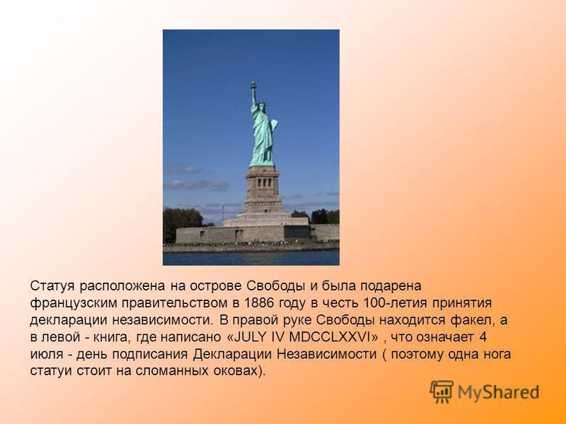 Статуя расположена на острове Свободы и была подарена французским правительством в 1886 году в честь 100-летия принятия декларации независимости. В правой руке Свободы находится факел, а в левой - книга, где написано «JULY IV MDCCLXXVI», что означает
