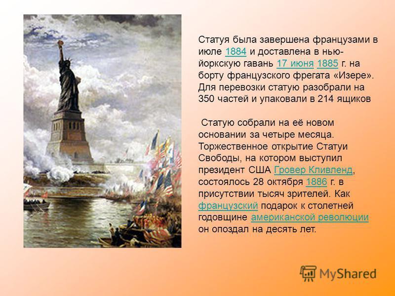 Статуя была завершена французами в июле 1884 и доставлена в нью- йоркскую гавань 17 июня 1885 г. на борту французского фрегата «Изере». Для перевозки статую разобрали на 350 частей и упаковали в 214 ящиков 188417 июня 1885 Статую собрали на её новом
