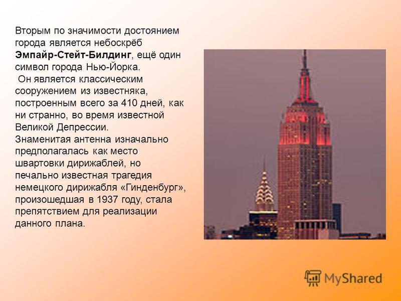 Вторым по значимости достоянием города является небоскрёб Эмпайр-Стейт-Билдинг, ещё один символ города Нью-Йорка. Он является классическим сооружением из известняка, построенным всего за 410 дней, как ни странно, во время известной Великой Депрессии.