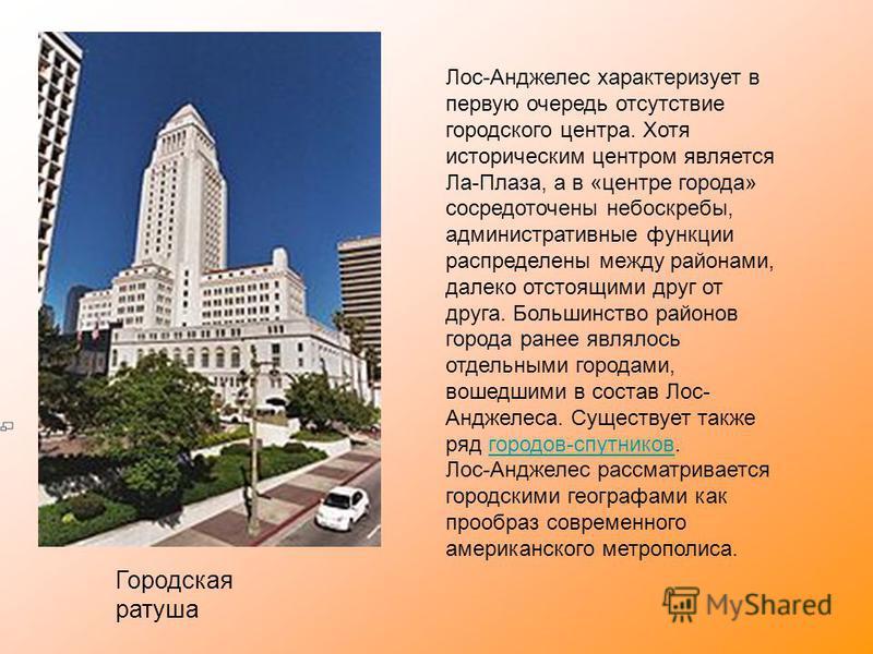 Городская ратуша Лос-Анджелес характеризует в первую очередь отсутствие городского центра. Хотя историческим центром является Ла-Плаза, а в «центре города» сосредоточены небоскребы, административные функции распределены между районами, далеко отстоящ