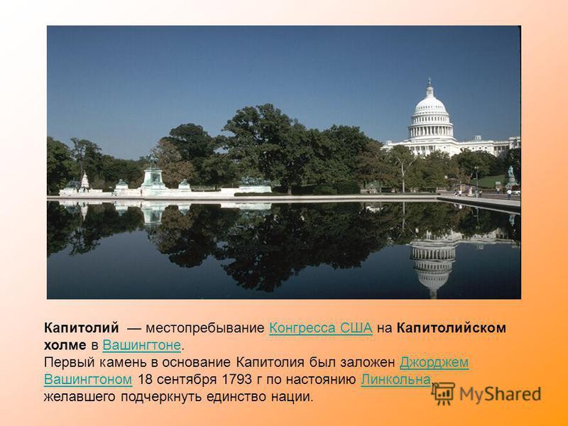 Капитолий местопребывание Конгресса США на Капитолийском холме в Вашингтоне.Конгресса СШАВашингтоне Первый камень в основание Капитолия был заложен Джорджем Вашингтоном 18 сентября 1793 г по настоянию Линкольна, желавшего подчеркнуть единство нации.Д