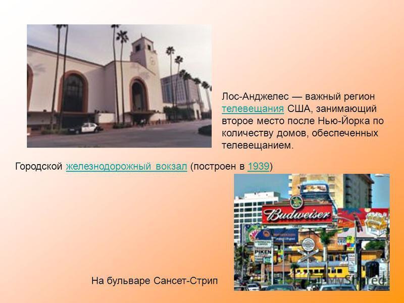 Городской железнодорожный вокзал (построен в 1939)железнодорожный вокзал 1939 Лос-Анджелес важный регион телевещания США, занимающий второе место после Нью-Йорка по количеству домов, обеспеченных телевещанием. телевещания На бульваре Сансет-Стрип