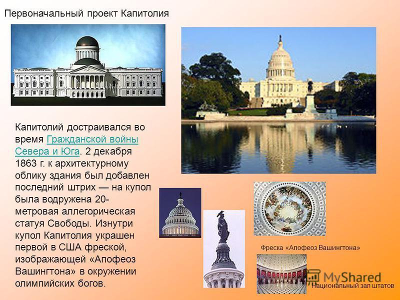 Первоначальный проект Капитолия Капитолий достраивался во время Гражданской войны Севера и Юга. 2 декабря 1863 г. к архитектурному облику здания был добавлен последний штрих на купол была водружена 20- метровая аллегорическая статуя Свободы. Изнутри