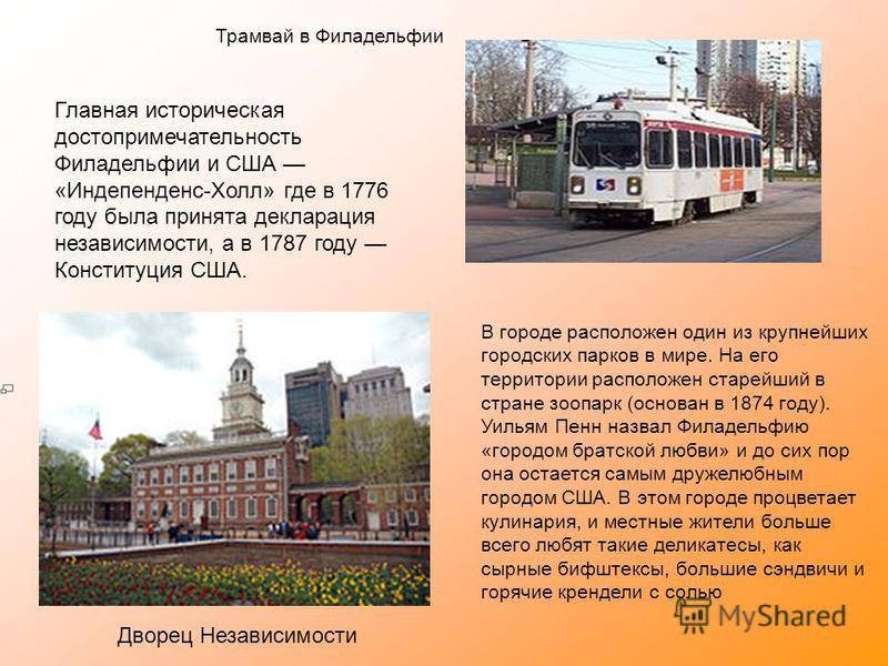 Трамвай в Филадельфии Главная историческая достопримечательность Филадельфии и США «Индепенденс-Холл» где в 1776 году была принята декларация независимости, а в 1787 году Конституция США. Дворец Независимости В городе расположен один из крупнейших го