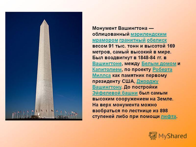 Монумент Вашингтона облицованный мэрилендским мрамором гранитный обелиск весом 91 тыс. тонн и высотой 169 метров, самый высокий в мире.мэрилендским мрамором гранитный обелиск Был воздвигнут в 1848-84 гг. в Вашингтоне, между Белым домом и Капитолием,