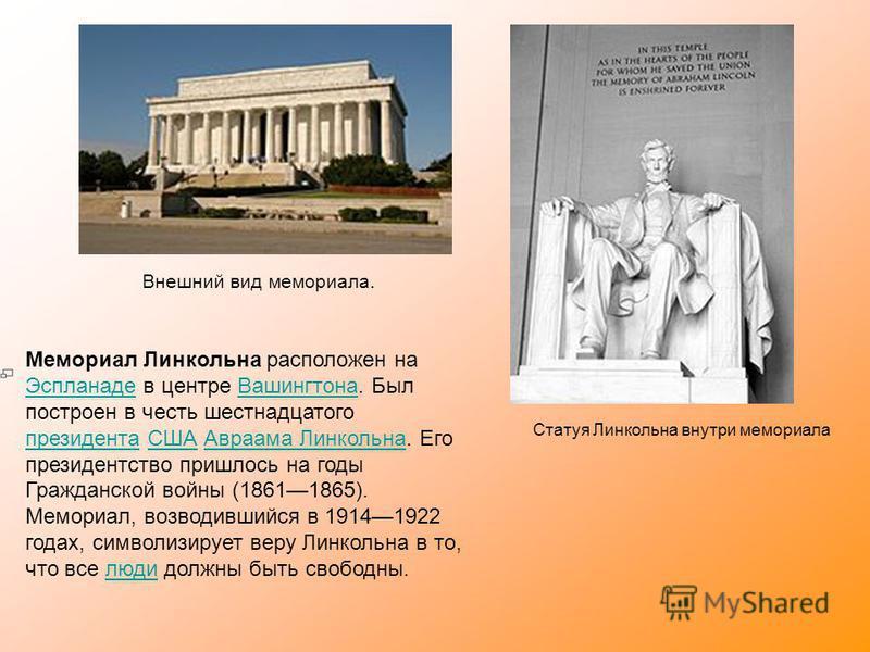 Внешний вид мемориала. Статуя Линкольна внутри мемориала Мемориал Линкольна расположен на Эспланаде в центре Вашингтона. Был построен в честь шестнадцатого президента США Авраама Линкольна. Его президентство пришлось на годы Гражданской войны (186118