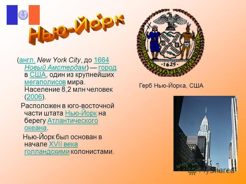 (англ. New York City, до 1664 Новый Амстердам) город в США, один из крупнейших мегаполисов мира. Население 8,2 млн человек (2006).англ.1664 Новый АмстердамгородСША мегаполисов 2006 Расположен в юго-восточной части штата Нью-Йорк на берегу Атлантическ