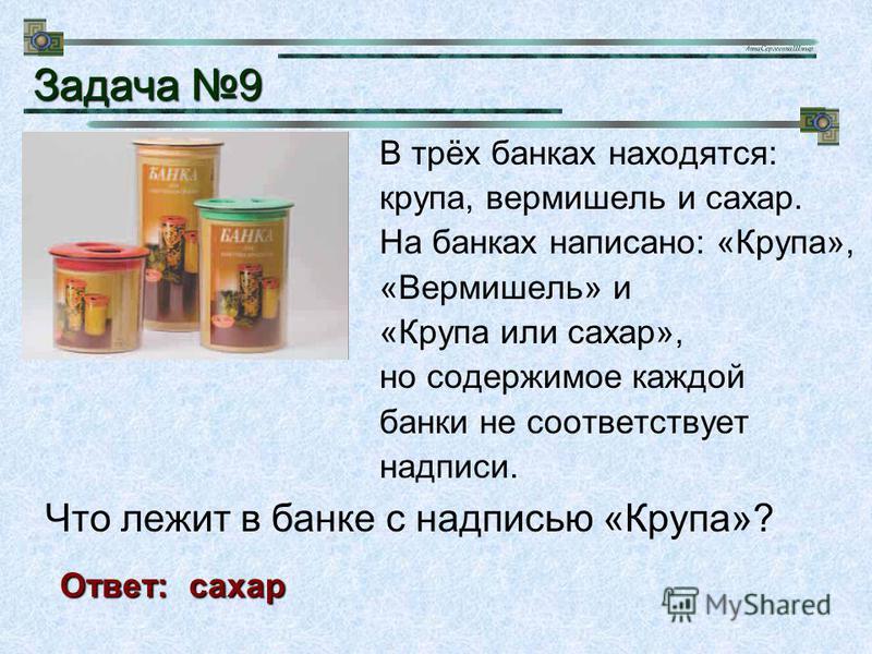 В трёх банках находятся: крупа, вермишель и сахар. На банках написано: «Крупа», «Вермишель» и «Крупа или сахар», но содержимое каждой банки не соответствует надписи. Задача 9 Ответ: сахар Что лежит в банке с надписью «Крупа»?