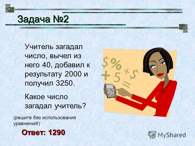 Учитель загадал число, вычел из него 40, добавил к результату 2000 и получил 3250. Какое число загадал учитель? (решите без использования уравнений!) Задача 2 Задача 2 Ответ: 1290