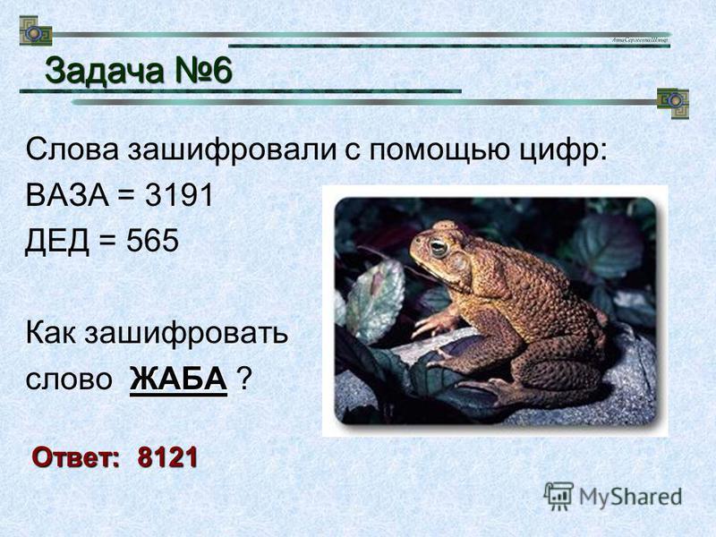 Слова зашифровали с помощью цифр: ВАЗА = 3191 ДЕД = 565 Как зашифровать ЖАБА слово ЖАБА ? Задача 6 Ответ: 8121