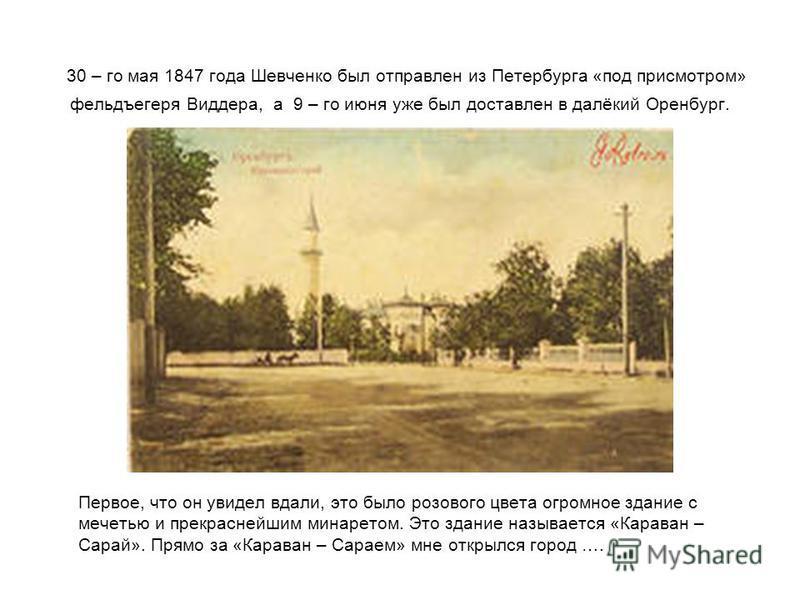 30 – го мая 1847 года Шевченко был отправлен из Петербурга «под присмотром» фельдъегеря Виддера, а 9 – го июня уже был доставлен в далёкий Оренбург. Первое, что он увидел вдали, это было розового цвета огромное здание с мечетью и прекраснейшим минаре