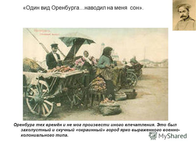 «Один вид Оренбурга…наводил на меня сон». Оренбург тех времён и не мог произвести иного впечатления. Это был захолустный и скучный «окраинный» город ярко выраженного военно- колониального типа.
