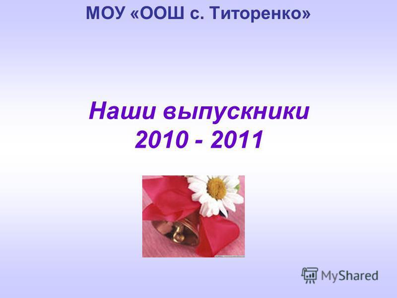 Наши выпускники 2010 - 2011 МОУ «ООШ с. Титоренко»