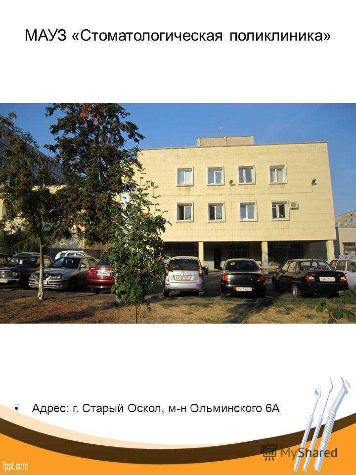МАУЗ «Стоматологическая поликлиника» Адрес: г. Старый Оскол, м-н Ольминского 6А