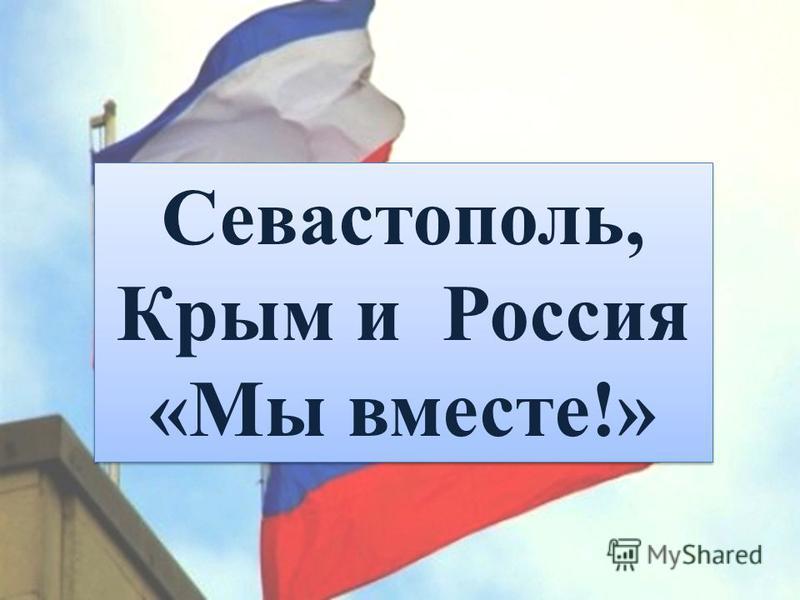 Севастополь, Крым и Россия «Мы вместе!» Севастополь, Крым и Россия «Мы вместе!»
