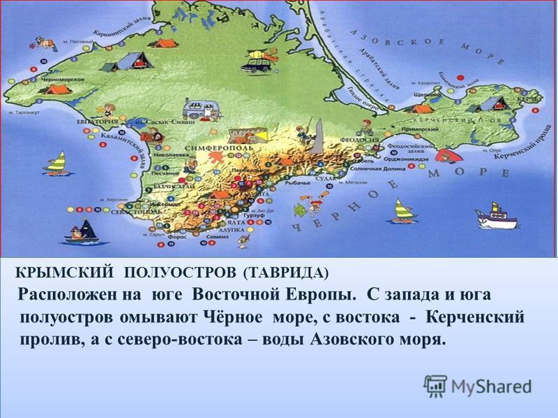 КРЫМСКИЙ ПОЛУОСТРОВ (ТАВРИДА) Расположен на юге Восточной Европы. С запада и юга полуостров омывают Чёрное море, с востока - Керченский пролив, а с северо-востока – воды Азовского моря. КРЫМСКИЙ ПОЛУОСТРОВ (ТАВРИДА) Расположен на юге Восточной Европы