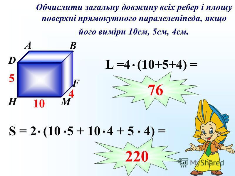 Обчислити загальну довжину всіх ребер і площу поверхні прямокутного паралелепіпеда, якщо його виміри 10см, 5см, 4см. A B C D К F МH 10 5 4 S = 2 (10 5 + 10 4 + 5 4) = L =4 (10+5+4) = 76 220
