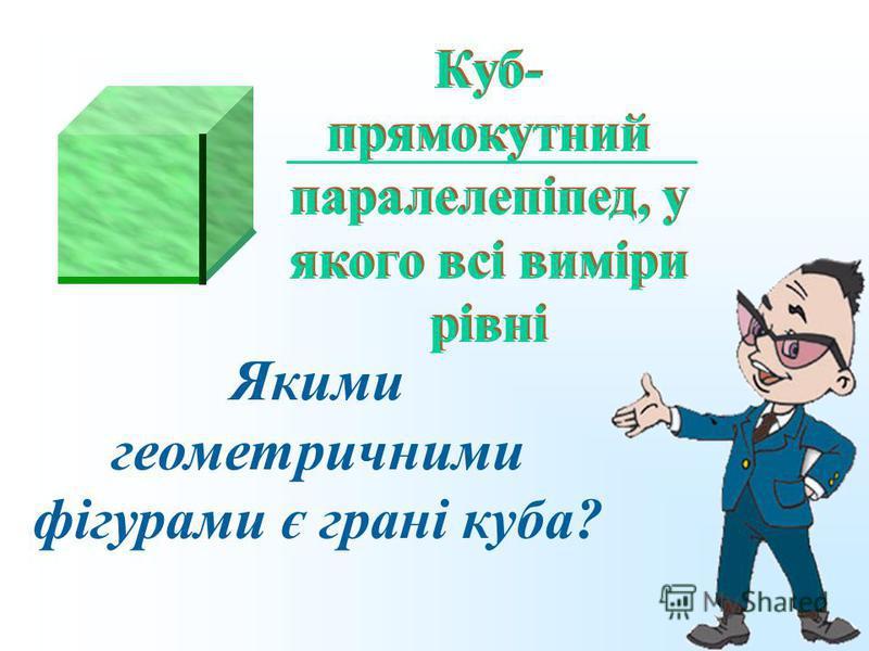Якими геометричними фігурами є грані куба? Куб- прямокутний паралелепіпед, у якого всі виміри рівні