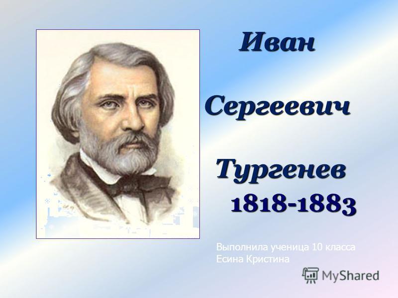 Иван Сергеевич Тургенев 1818-1883 Выполнила ученица 10 класса Есина Кристина