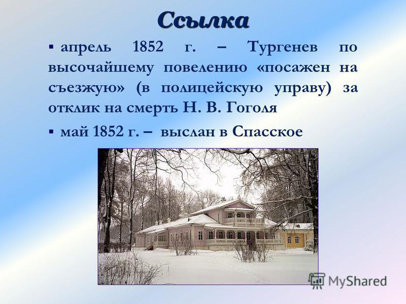 Ссылка апрель 1852 г. – Тургенев по высочайшему повелению «посажен на съезжую» (в полицейскую управу) за отклик на смерть Н. В. Гоголя май 1852 г. – выслан в Спасское