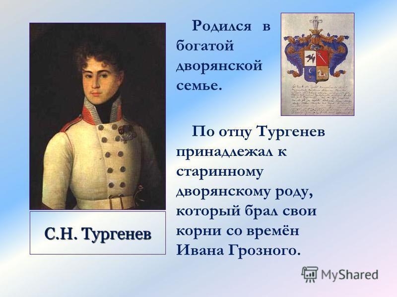 По отцу Тургенев принадлежал к старинному дворянскому роду, который брал свои корни со времён Ивана Грозного. С.Н. Тургенев Родился в богатой дворянской семье.