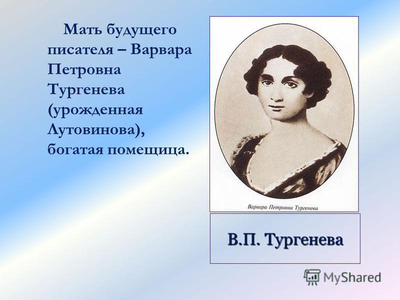 В.П. Тургенева Мать будущего писателя – Варвара Петровна Тургенева (урожденная Лутовинова), богатая помещица.