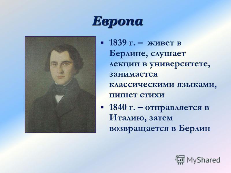 Европа 1839 г. – живет в Берлине, слушает лекции в университете, занимается классическими языками, пишет стихи 1840 г. – отправляется в Италию, затем возвращается в Берлин