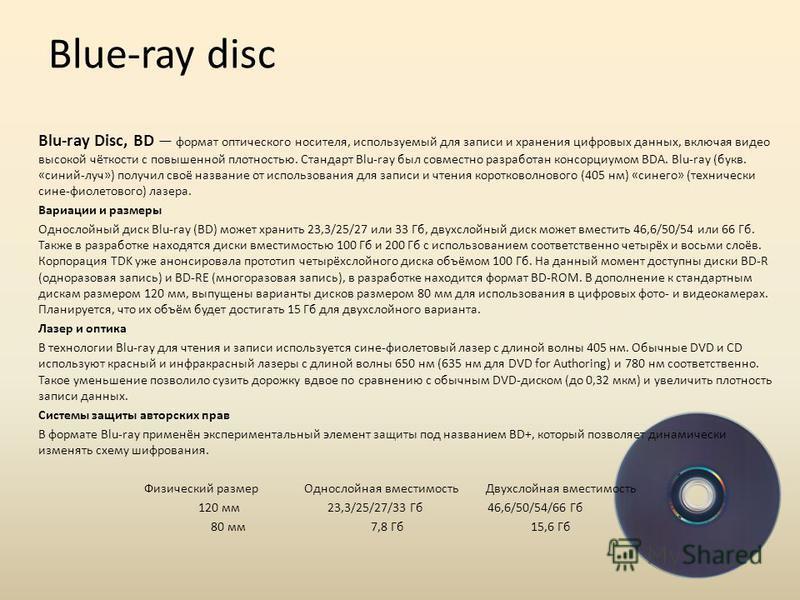 Blue-ray disc Blu-ray Disc, BD формат оптического носителя, используемый для записи и хранения цифровых данных, включая видео высокой чёткости с повышенной плотностью. Стандарт Blu-ray был совместно разрабойтан консорциумом BDA. Blu-ray (букв. «синий