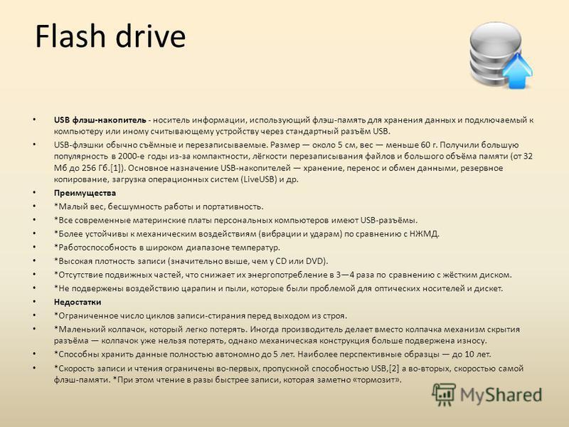 Flash drive USB флэш-накопитель - носитель информации, использующий флэш-память для хранения данных и подключаемый к компьютеру или иному считывающему устройству через стандартный разъём USB. USB-флэшки обычно съёмные и перезаписываемые. Размер около