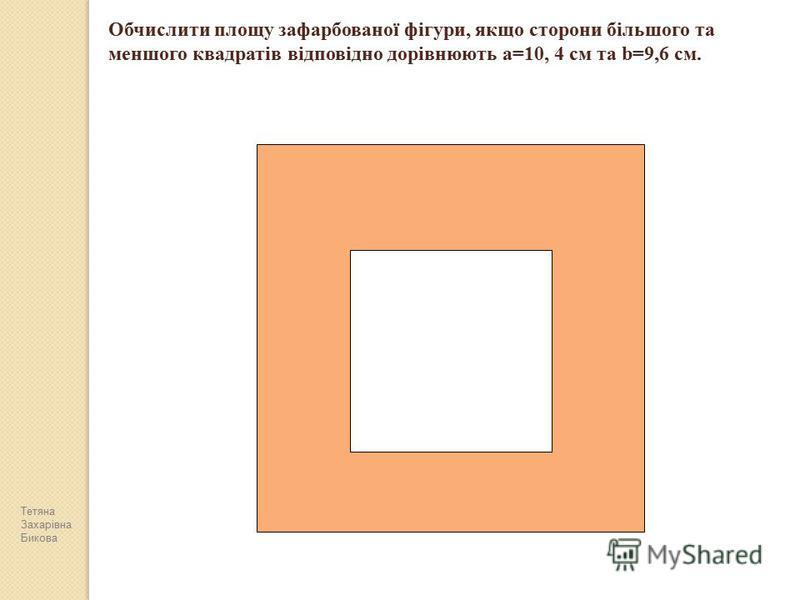 Обчислити площу зафарбованої фігури, якщо сторони більшого та меншого квадратів відповідно дорівнюють a=10, 4 см та b=9,6 см. Тетяна Захарівна Бикова