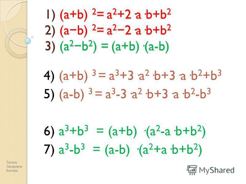 1) (a+b) 2 = a 2 +2·a·b+b 2 2) (a b) 2 = a 2 2·a·b+b 2 3) (a 2 b 2 ) = (a+b)·(a-b) 4) (a+b) 3 = a 3 +3·a 2 ·b+3·a·b 2 +b 3 5) (a-b) 3 = a 3 -3·a 2 ·b+3·a·b 2 -b 3 6) a 3 +b 3 = (a+b) ·(a 2 -a·b+b 2 ) 7) a 3 -b 3 = (a-b) ·(a 2 +a·b+b 2 ) Тетяна Захарі