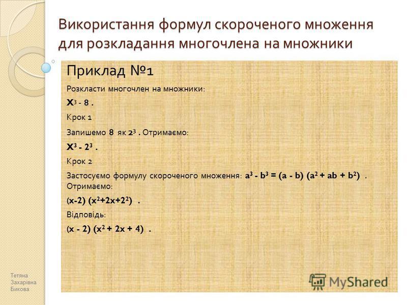 Використання формул скороченого множення для розкладання многочлена на множники Приклад 1 Розкласти многочлен на множники : X 3 - 8. Крок 1 Запишемо 8 як 2 3. Отримаємо : X 3 - 2 3. Крок 2 Застосуємо формулу скороченого множення : a 3 - b 3 = (a - b)