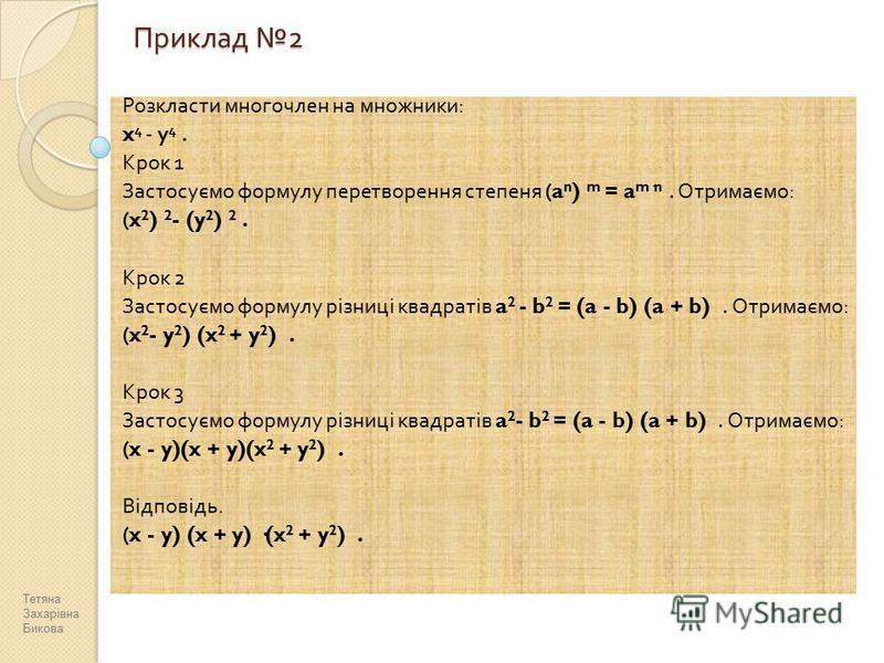 Приклад 2 Розкласти многочлен на множники : x 4 - y 4. Крок 1 Застосуємо формулу перетворення степеня (a n ) m = a m·n. Отримаємо : (x 2 ) 2 - (y 2 ) 2. Крок 2 Застосуємо формулу різниці квадратів a 2 - b 2 = (a - b) (a + b). Отримаємо : (x 2 - y 2 )
