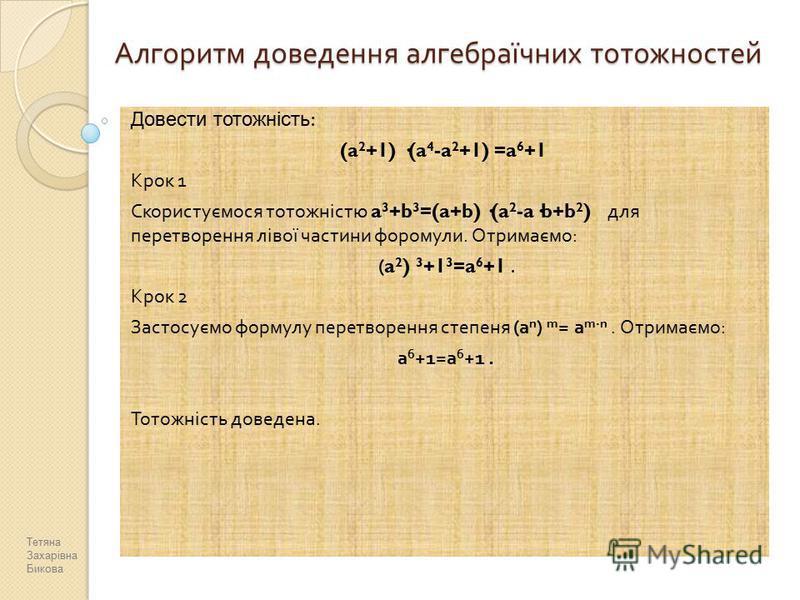 Алгоритм доведення алгебраїчних тотожностей Довести тотожність : (a 2 +1) ·(a 4 -a 2 +1) =a 6 +1 Крок 1 Скористуємося тотожністю a 3 +b 3 =(a+b) ·(a 2 -a·b+b 2 ) для перетворення лівої частини форомули. Отримаємо : (a 2 ) 3 +1 3 =a 6 +1. Крок 2 Засто