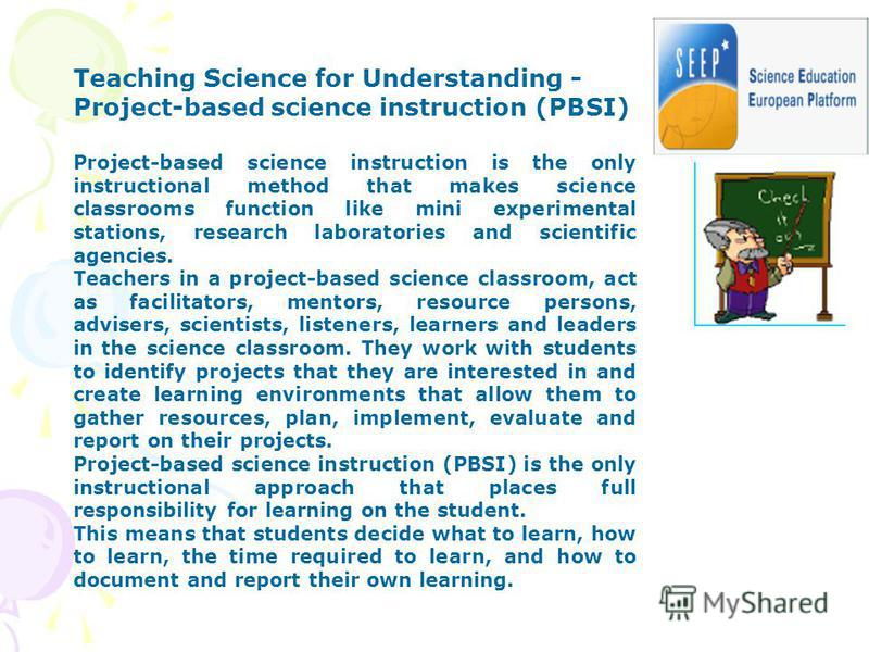 Teaching Science for Understanding - Project-based science instruction (PBSI) Project-based science instruction is the only instructional method that makes science classrooms function like mini experimental stations, research laboratories and scienti