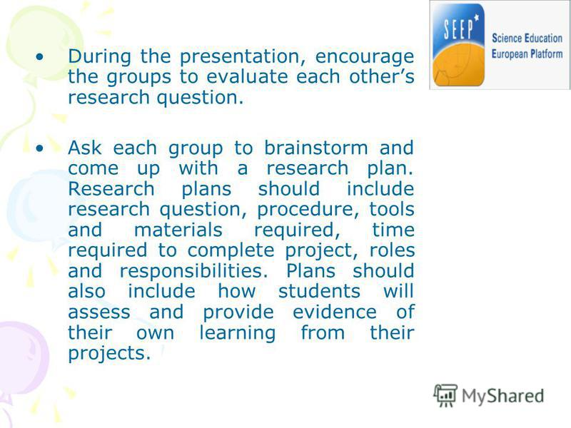 During the presentation, encourage the groups to evaluate each others research question. Ask each group to brainstorm and come up with a research plan. Research plans should include research question, procedure, tools and materials required, time req