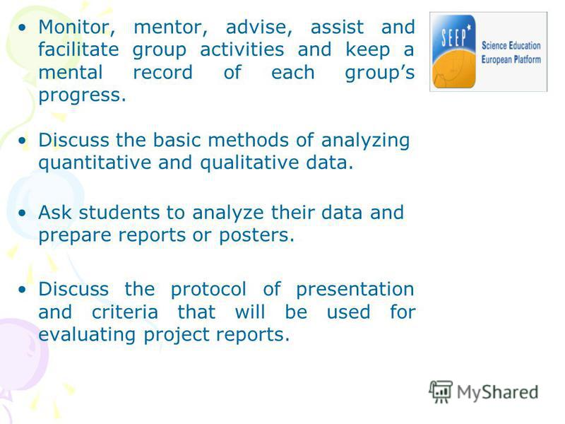 Monitor, mentor, advise, assist and facilitate group activities and keep a mental record of each groups progress. Discuss the basic methods of analyzing quantitative and qualitative data. Ask students to analyze their data and prepare reports or post
