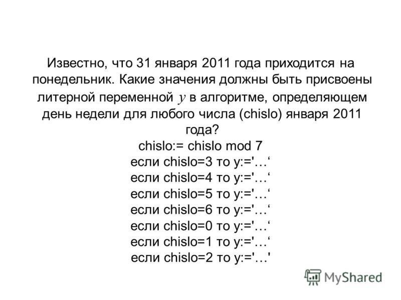 Известно, что 31 января 2011 года приходится на понедельник. Какие значения должны быть присвоены литерной переменной y в алгоритме, определяющем день недели для любого числа (chislo) января 2011 года? chislo:= chislo mod 7 если chislo=3 то у:='… есл